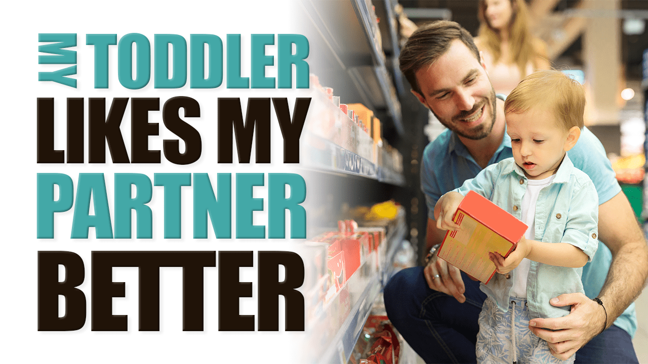 My Toddler Like my Partner Better